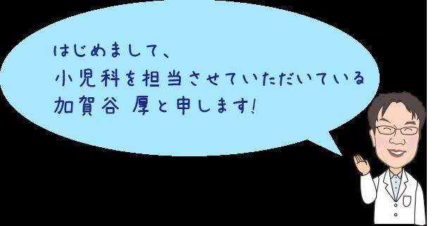 はじめまして、小児科を担当させていただいている加賀谷 厚と申します!