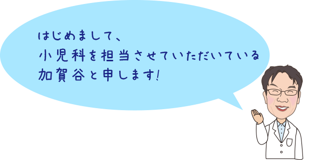 はじめまして、小児科を担当させていただいている加賀谷と申します!